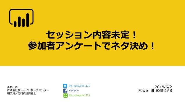 小林 寿 株式会社サーベイリサーチセンター 研究員/専門統計調査士 セッション内容未定! 参加者アンケートでネタ決め! 2018/6/2 Power BI 勉強会#8 @h_kobayashi1125 kopaprin @h_kobayashi...