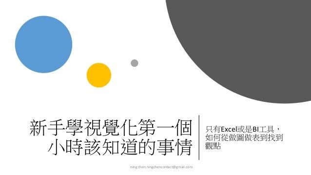 新手學視覺化第一個 小時該知道的事情 只有Excel或是BI工具, 如何從做圖做表到找到 觀點 ning chen ningchencontact@gmail.com