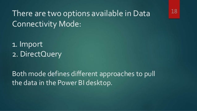 There are two options available in Data Connectivity Mode: 1. Import 2. DirectQuery Both mode defines different approaches...
