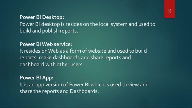 Power BI Desktop: Power BI desktop is resides on the local system and used to build and publish reports. Power BI Web serv...