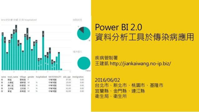 Power BI 2.0 資料分析工具於傳染病應用 疾病管制署 王建凱 http://jiankaiwang.no-ip.biz/ 2016/06/02 台北市、新北市、桃園市、基隆市 宜蘭縣、金門縣、連江縣 衛生局、衛生所