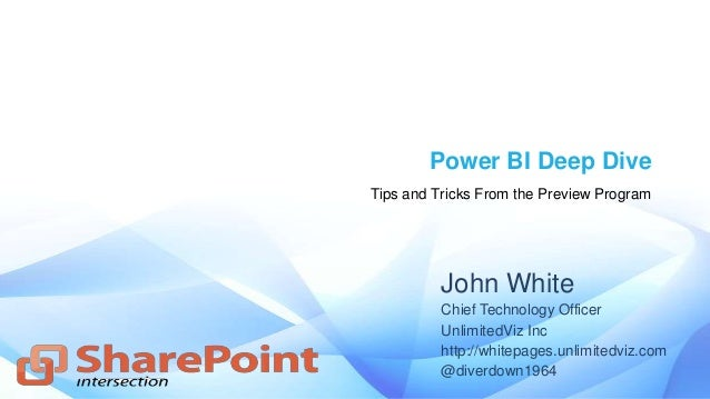 Power BI Deep Dive Tips and Tricks From the Preview Program John White Chief Technology Officer UnlimitedViz Inc http://wh...