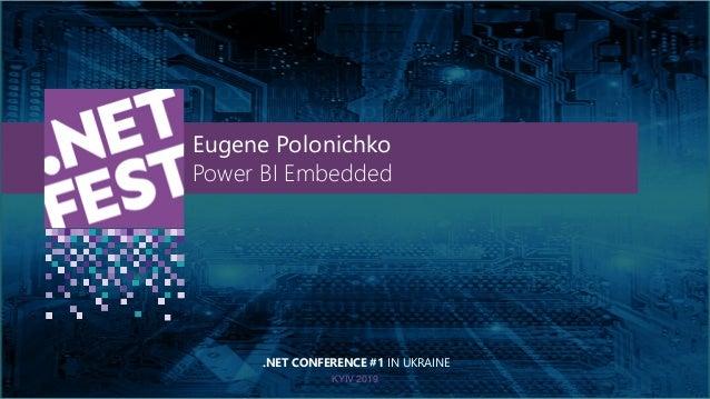 Тема доклада Тема доклада Тема доклада KYIV 2019 Eugene Polonichko Power BI Embedded .NET CONFERENCE #1 IN UKRAINE