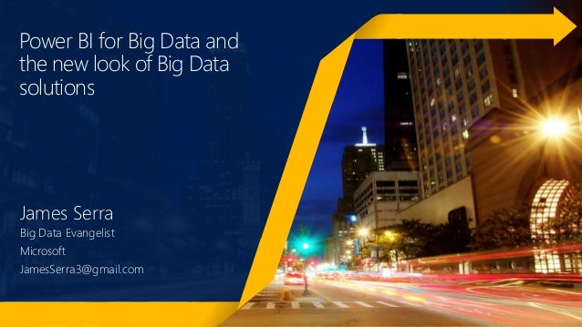 Power BI for Big Data and the new look of Big Data solutions James Serra Big Data Evangelist Microsoft JamesSerra3@gmail.c...