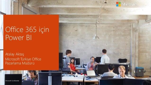 Microsoft Confidential Office 365 için Power BI Atalay Aktaş Microsoft Türkiye Office Pazarlama Müdürü