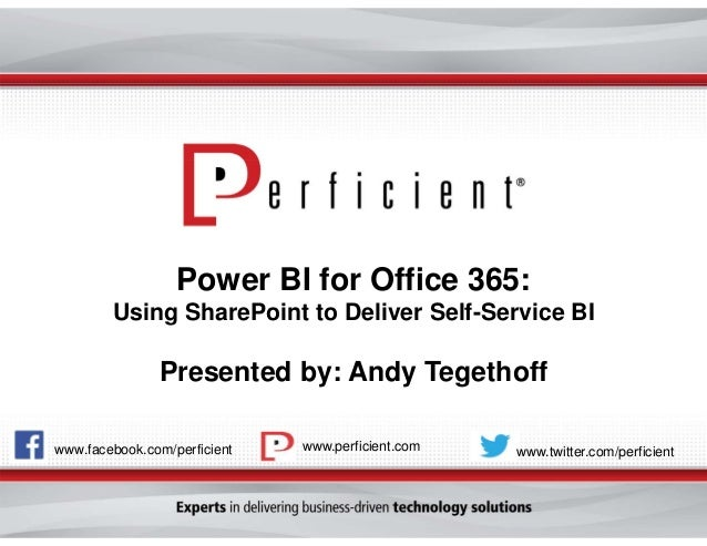 Power BI for Office 365: Using SharePoint to Deliver Self-Service BI  Presented by: Andy Tegethoff www.facebook.com/perfic...