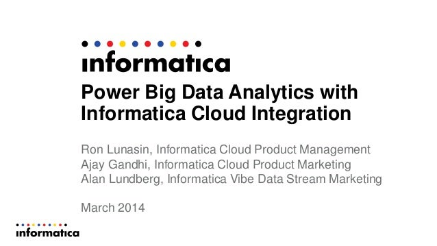 Power Big Data Analytics with Informatica Cloud Integration Ron Lunasin, Informatica Cloud Product Management Ajay Gandhi,...