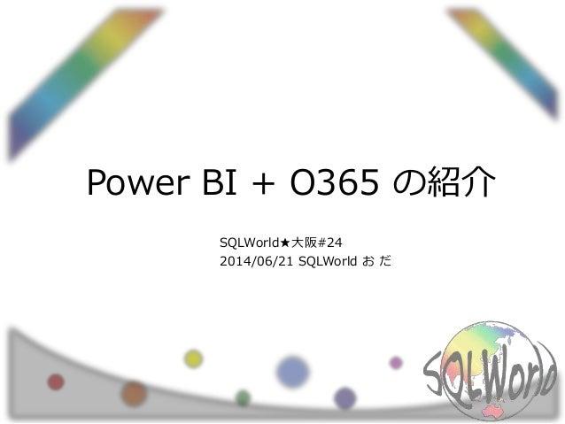 Power BI + O365 の紹介 SQLWorld★大阪#24 2014/06/21 SQLWorld お だ