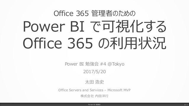 Office 365 管理者のための Power BI で可視化する Office 365 の利用状況 Power BI 勉強会 #4 @Tokyo 2017/5/20 太田 浩史 Office Servers and Services – M...