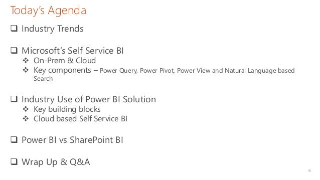6 Today's Agenda  Industry Trends  Microsoft's Self Service BI  On-Prem & Cloud  Key components – Power Query, Power P...