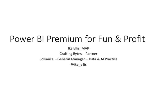 Power BI Premium for Fun & Profit Ike Ellis, MVP Crafting Bytes – Partner Solliance – General Manager – Data & AI Practice...
