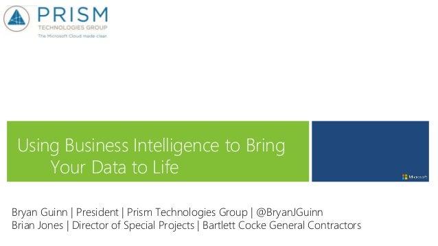 Using Business Intelligence to Bring Your Data to Life Bryan Guinn   President   Prism Technologies Group   @BryanJGuinn B...