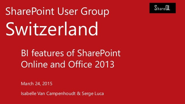 SharePoint User Group Switzerland BI features of SharePoint Online and Office 2013 March 24, 2015 Isabelle Van Campenhoudt...