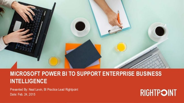 MICROSOFT POWER BI TO SUPPORT ENTERPRISE BUSINESS INTELLIGENCE Presented By: Neal Levin, BI Practice Lead Rightpoint Date:...