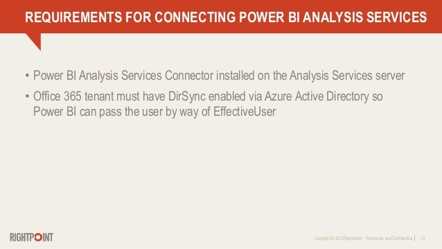Copyright © 2013 Rightpoint   Proprietary and Confidential 13 REQUIREMENTS FOR CONNECTING POWER BI ANALYSIS SERVICES • Pow...