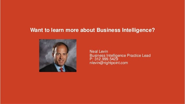 Copyright © 2013 Rightpoint   Proprietary and Confidential 20 Want to learn more about Business Intelligence? Neal Levin B...
