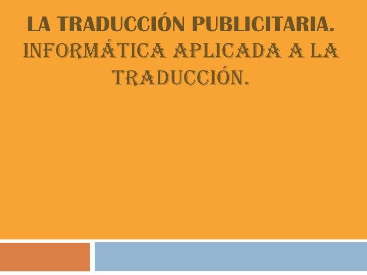 LA TRADUCCIÓN PUBLICITARIA.Informática Aplicada a la        Traducción.
