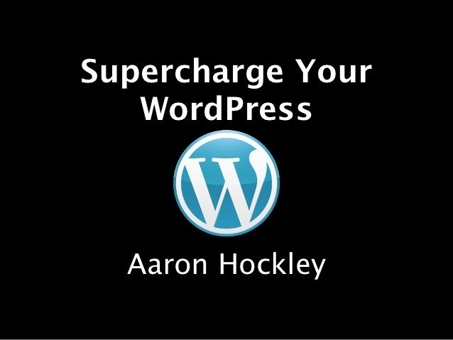 Supercharge Your   WordPress  Aaron Hockley