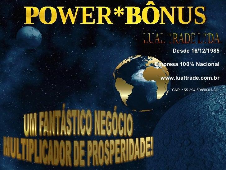 POWER*BÔNUS LUAL TRADE LTDA. Desde 16/12/1985 Empresa 100% Nacional www.lualtrade.com.br CNPJ: 55.294.508/0001-31
