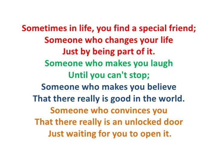 Sometimes in life, you find a special friend;      Someone who changes your life           Just by being part of it.      ...