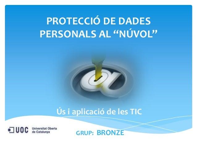 """PROTECCIÓ DE DADES PERSONALS AL """"NÚVOL""""  Ús i aplicació de les TIC GRUP: BRONZE"""