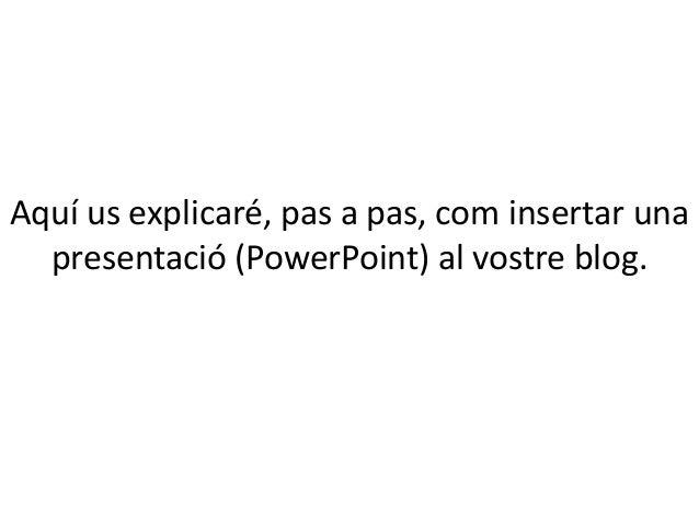 Aquí us explicaré, pas a pas, com insertar una presentació (PowerPoint) al vostre blog.