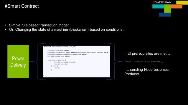 POWERCHAIN #Smart Contract • Simple rule based transaction trigger. • Or: Changing the state of a machine (blockchain) bas...