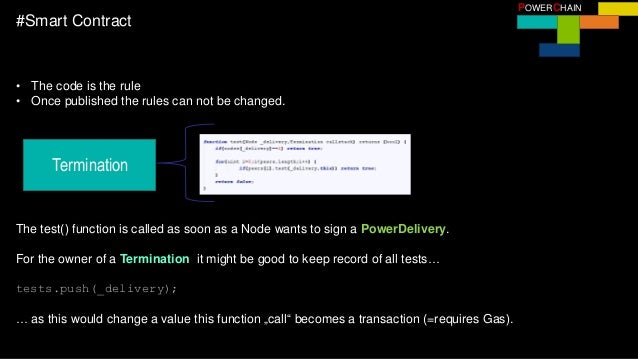 POWERCHAIN #Smart Contract • The code is the rule • Once published the rules can not be changed. Termination The test() fu...