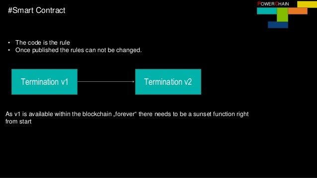 POWERCHAIN #Smart Contract • The code is the rule • Once published the rules can not be changed. Termination v1 As v1 is a...