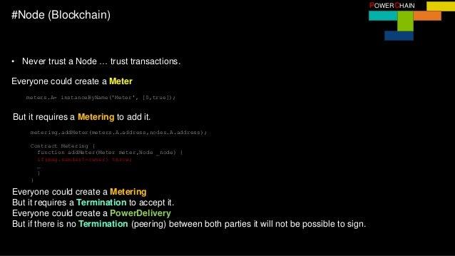 POWERCHAIN #Node (Blockchain) • Never trust a Node … trust transactions. meters.A= instanceByName('Meter', [0,true]); Ever...