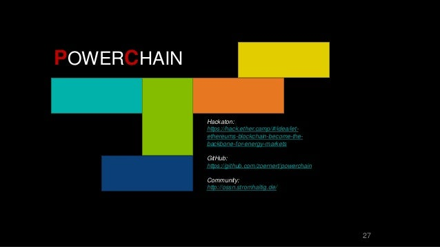 27 POWERCHAIN Hackaton: https://hack.ether.camp/#/idea/let- ethereums-blockchain-become-the- backbone-for-energy-markets G...