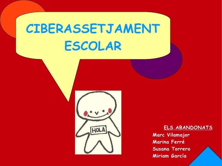 CIBERASSETJAMENT ESCOLAR ELS ABANDONATS Marc Vilamajor Marina Ferré Susana Torrero Miriam García