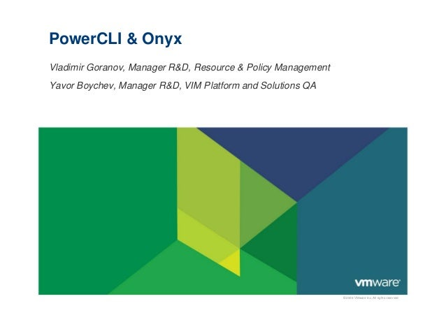 © 2009 VMware Inc. All rights reserved PowerCLI & Onyx Vladimir Goranov, Manager R&D, Resource & Policy Management Yavor B...