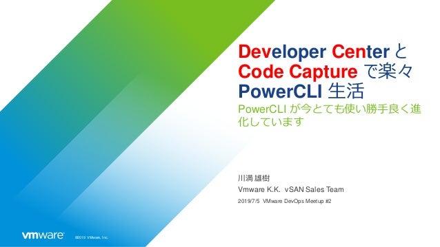 ©2019 VMware, Inc. Developer Center と Code Capture で楽々 PowerCLI 生活 PowerCLI が今とても使い勝手良く進 化しています 川満 雄樹 Vmware K.K. vSAN Sal...
