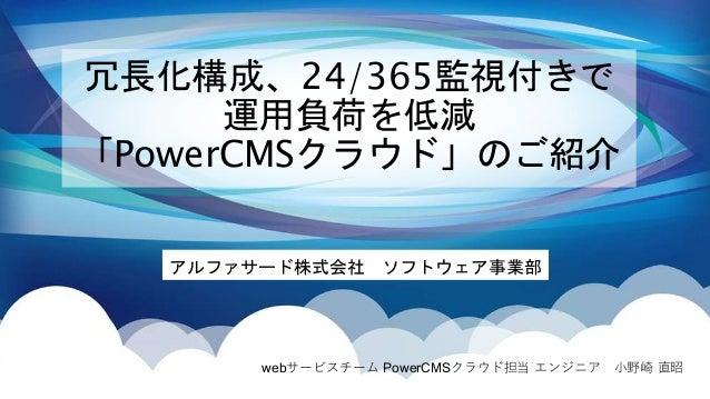 冗長化構成、24/365監視付きで 運用負荷を低減 「PowerCMSクラウド」のご紹介 アルファサード株式会社 ソフトウェア事業部 webサービスチーム PowerCMSクラウド担当 エンジニア 小野崎 直昭