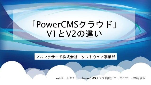 「PowerCMSクラウド」 V1とV2の違い アルファサード株式会社 ソフトウェア事業部 webサービスチーム PowerCMSクラウド担当 エンジニア 小野崎 直昭