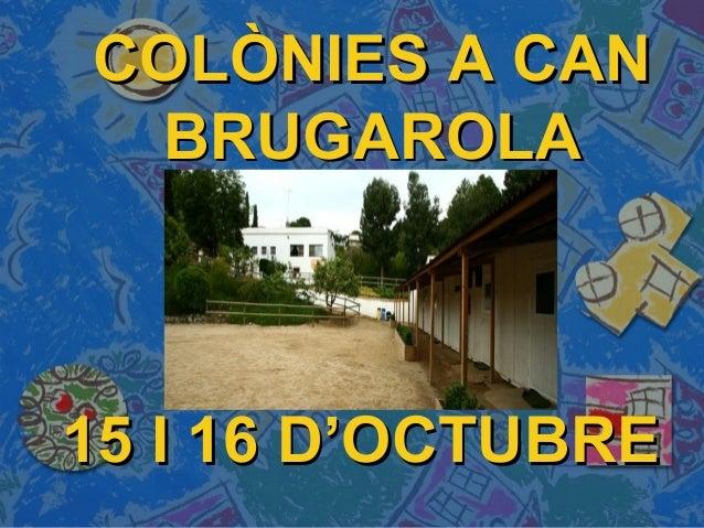 15 I 16 D'OCTUBRE15 I 16 D'OCTUBRE COLÒNIES A CANCOLÒNIES A CAN BRUGAROLABRUGAROLA