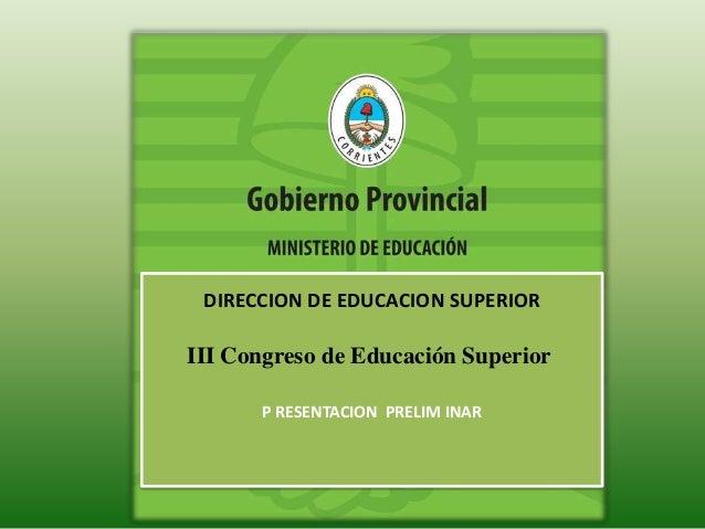 DIRECCION DE EDUCACION SUPERIOR  III Congreso de Educación Superior  P RESENTACION PRELIM INAR