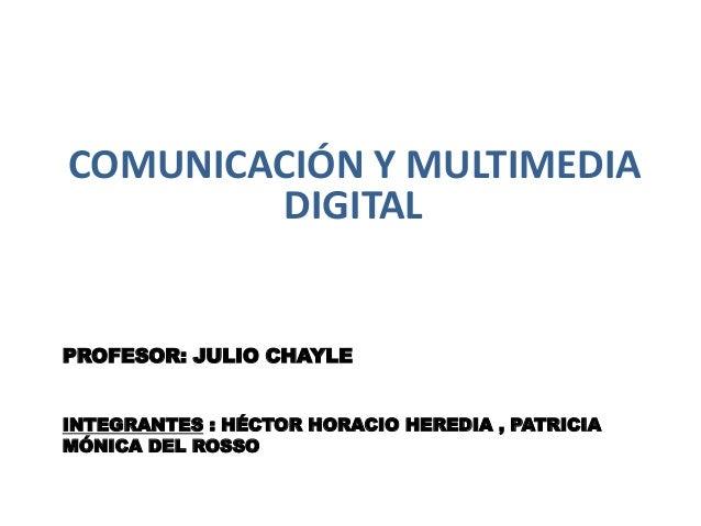 PROFESOR: JULIO CHAYLE INTEGRANTES : HÉCTOR HORACIO HEREDIA , PATRICIA MÓNICA DEL ROSSO COMUNICACIÓN Y MULTIMEDIA DIGITAL