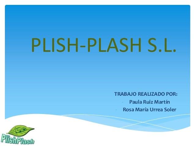 PLISH-PLASH S.L. TRABAJO REALIZADO POR: - Paula Ruiz Martín - Rosa María Urrea Soler
