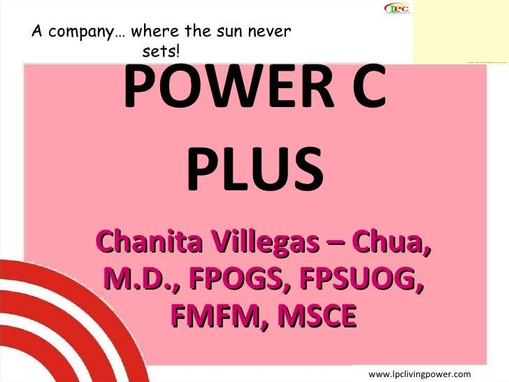 POWER C PLUS Chanita Villegas – Chua, M.D., FPOGS, FPSUOG, FMFM, MSCE A company… where the sun never sets! www.lpclivingpo...