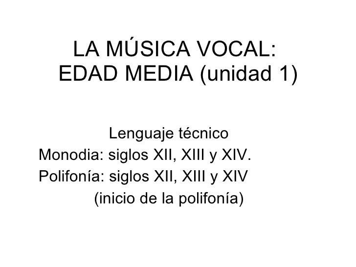LA MÚSICA VOCAL:  EDAD MEDIA (unidad 1) Lenguaje técnico Monodia: siglos XII, XIII y XIV. Polifonía: siglos XII, XIII y XI...