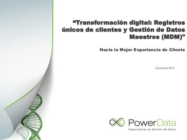 """""""Transformación digital: Registros únicos de clientes y Gestión de Datos Maestros (MDM)"""" Noviembre 2015 Hacia la Mejor Exp..."""