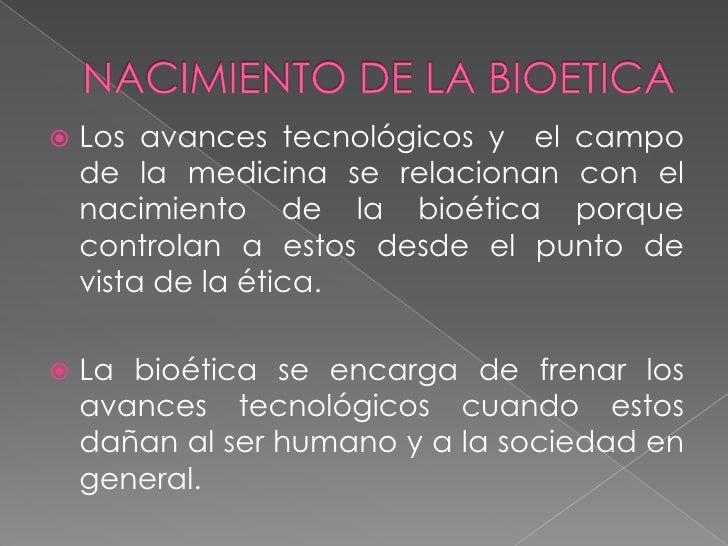 NACIMIENTO DE LA BIOETICA<br />Los avances tecnológicos y  el campo de la medicina se relacionan con el nacimiento de la b...
