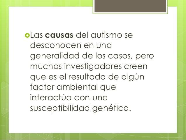 Las  causas del autismo se desconocen en una generalidad de los casos, pero muchos investigadores creen que es el resulta...