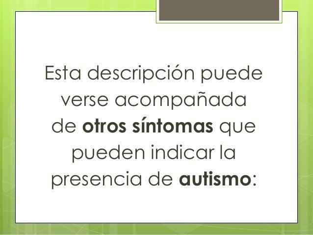 Esta descripción puede verse acompañada de otros síntomas que pueden indicar la presencia de autismo: