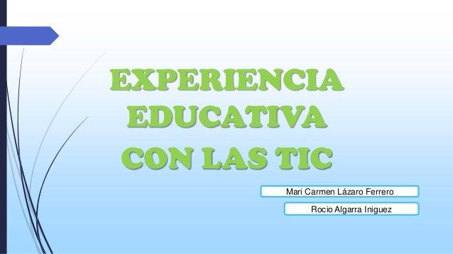 EXPERIENCIA EDUCATIVA CON LAS TIC Mari Carmen Lázaro Ferrero Rocio Algarra Iniguez