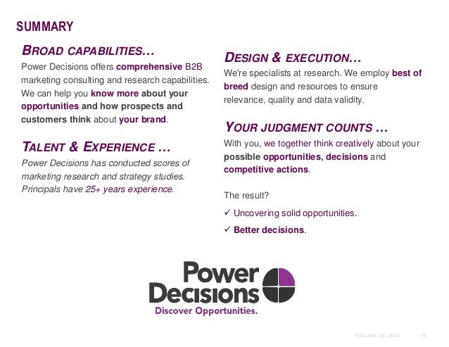 16© Duarte, Inc. 2014 SUMMARY BROAD CAPABILITIES… Power Decisions offers comprehensive B2B marketing consulting and resear...