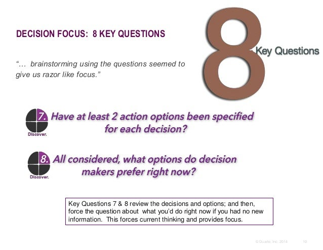 """10© Duarte, Inc. 2014 DECISION FOCUS: 8 KEY QUESTIONS """"… brainstorming using the questions seemed to give us razor like fo..."""