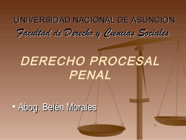 UNIVERSIDAD NACIONAL DE ASUNCION Facultad de Derecho y Ciencias Sociales DERECHO PROCESAL      PENAL• Abog. Belén Morales